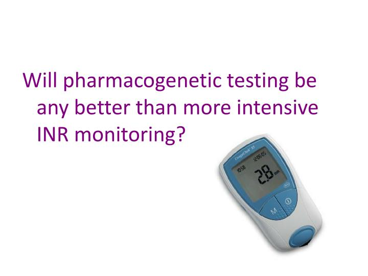 Will pharmacogenetic testing be any better than more intensive INR monitoring?