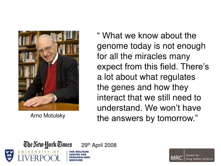 """"""" What we know about the genome today is not enough for all the miracles many expect from this field. There's a lot about what regulates the genes and how they interact that we still need to understand. We won't have the answers by tomorrow."""""""
