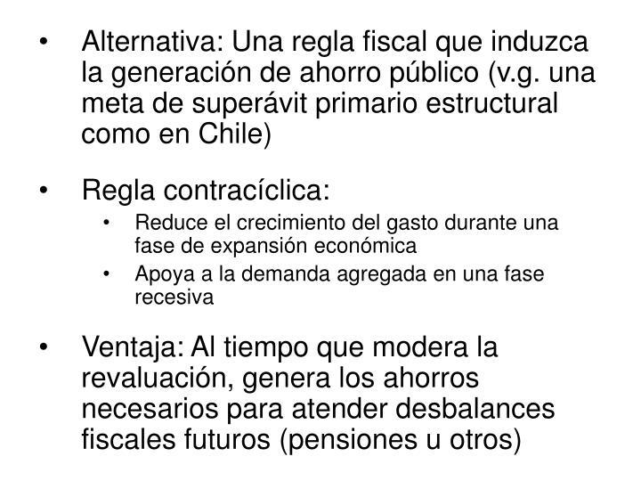 Alternativa: Una regla fiscal que induzca la generación de ahorro público (v.g. una meta de superávit primario estructural como en Chile)