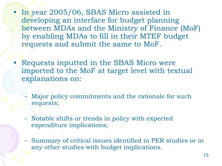 In year 2005/06, SBAS Micro assisted in developing an interface for budget planning between MDAs and the Ministry of Finance (MoF) by enabling MDAs to fill in their MTEF budget requests and submit the same to MoF.
