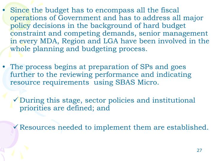 Since the budget has to encompass all the fiscal operations of Government and has to address all major policy decisions in the background of hard budget constraint and competing demands, senior management in every MDA, Region and LGA have been involved in the whole planning and budgeting process.