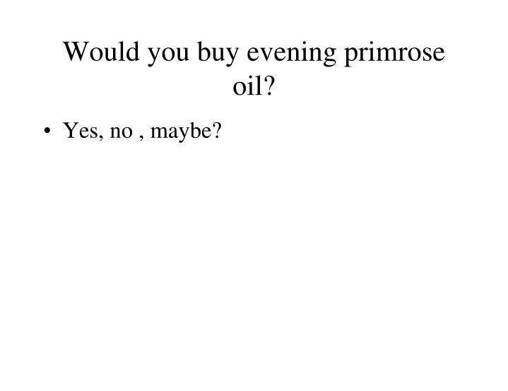 Would you buy evening primrose oil?