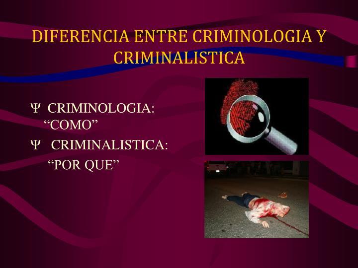 DIFERENCIA ENTRE CRIMINOLOGIA Y CRIMINALISTICA