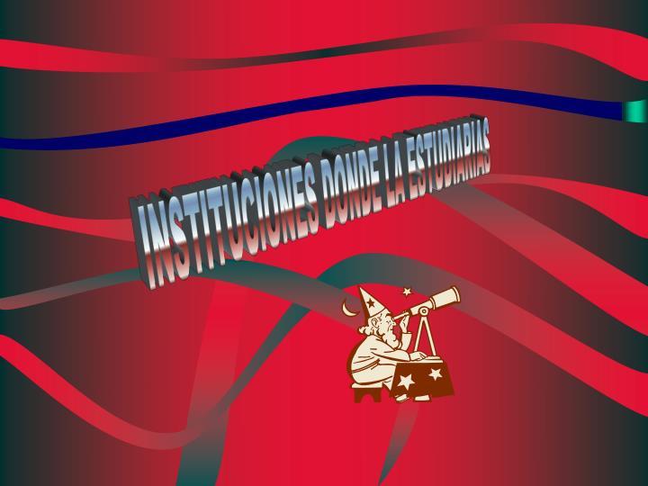 INSTITUCIONES DONDE LA ESTUDIARIAS