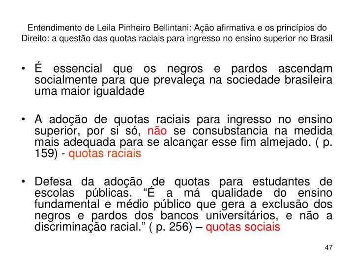 Entendimento de Leila Pinheiro Bellintani: Ação afirmativa e os princípios do Direito: a questão das quotas raciais para ingresso no ensino superior no Brasil