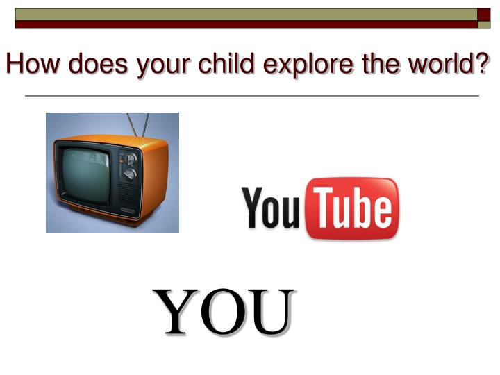 How does your child explore the world?