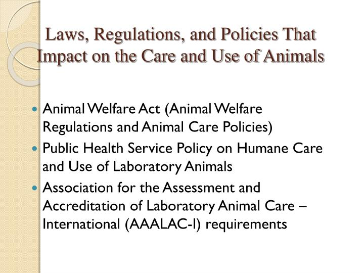 Laws, Regulations, and Policies That Impact on the Care and Use of Animals