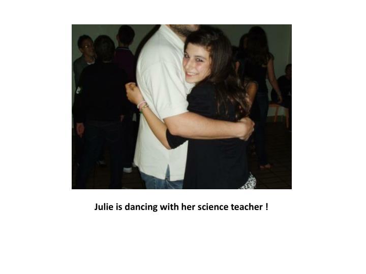 Julie is dancing with her science teacher !
