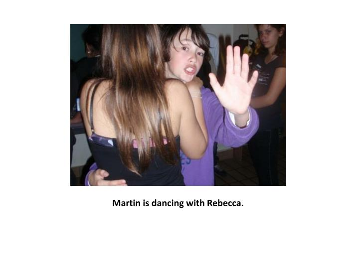 Martin is dancing with Rebecca.