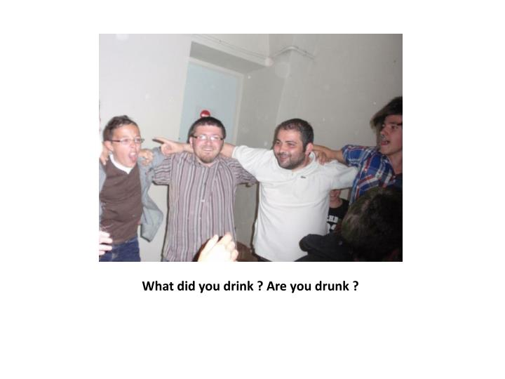 What did you drink ? Are you drunk ?