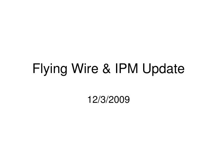 Flying wire ipm update