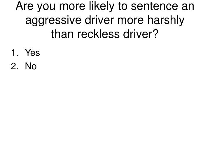 Are you more likely to sentence an aggressive driver more harshly than reckless driver?