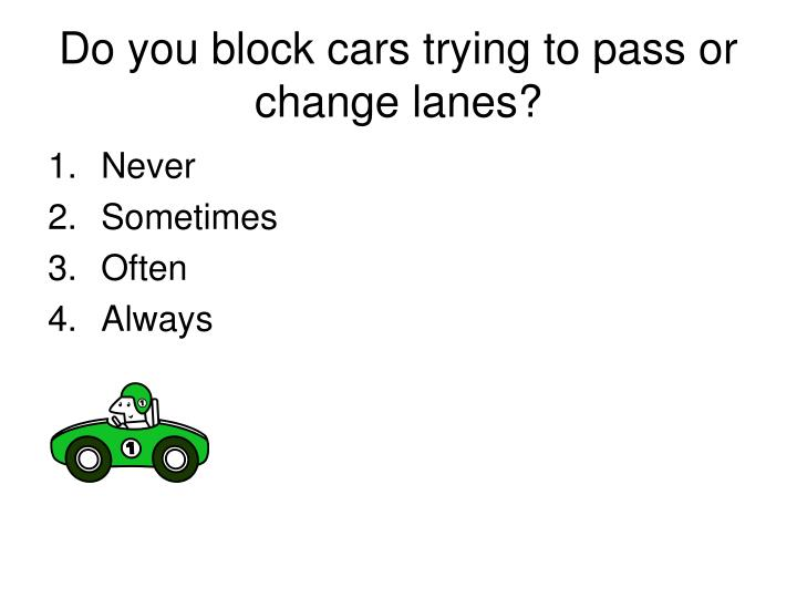 Do you block cars trying to pass or change lanes?