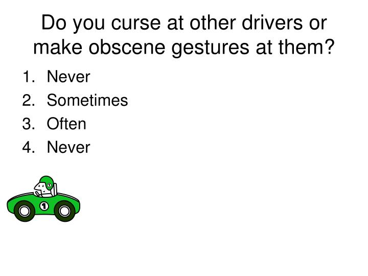Do you curse at other drivers or make obscene gestures at them?