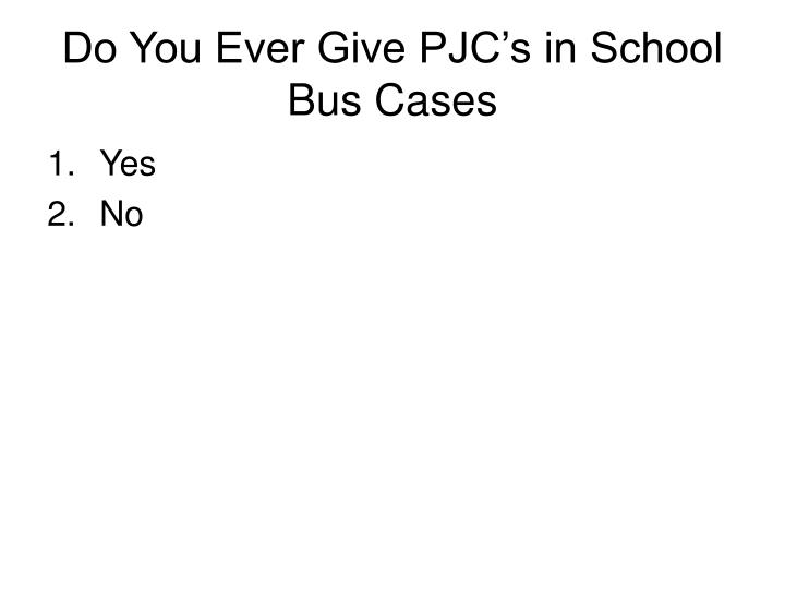 Do You Ever Give PJC's in School Bus Cases