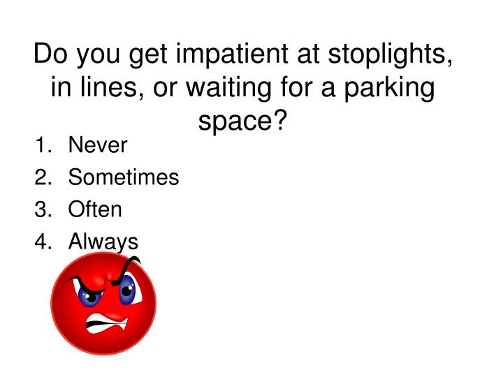 Do you get impatient at stoplights, in lines, or waiting for a parking space?