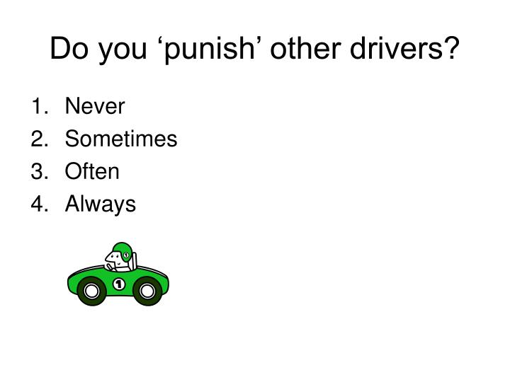 Do you 'punish' other drivers?