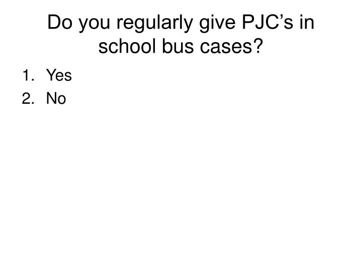 Do you regularly give PJC's in school bus cases?