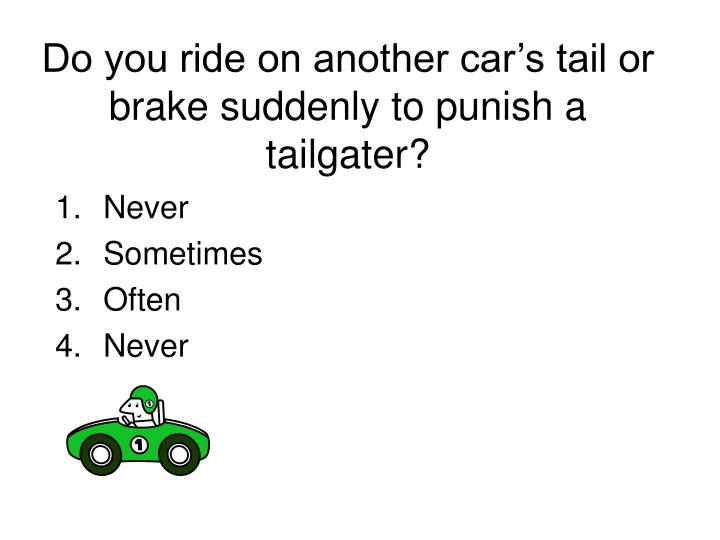 Do you ride on another car's tail or brake suddenly to punish a tailgater?
