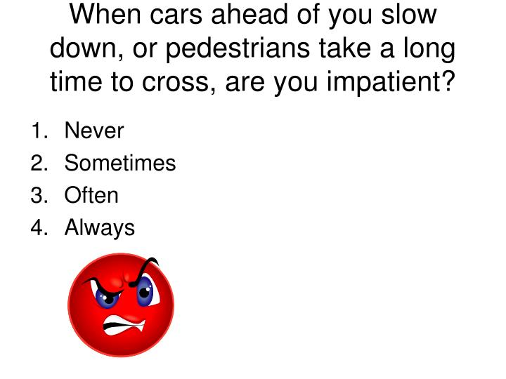 When cars ahead of you slow down, or pedestrians take a long time to cross, are you impatient?