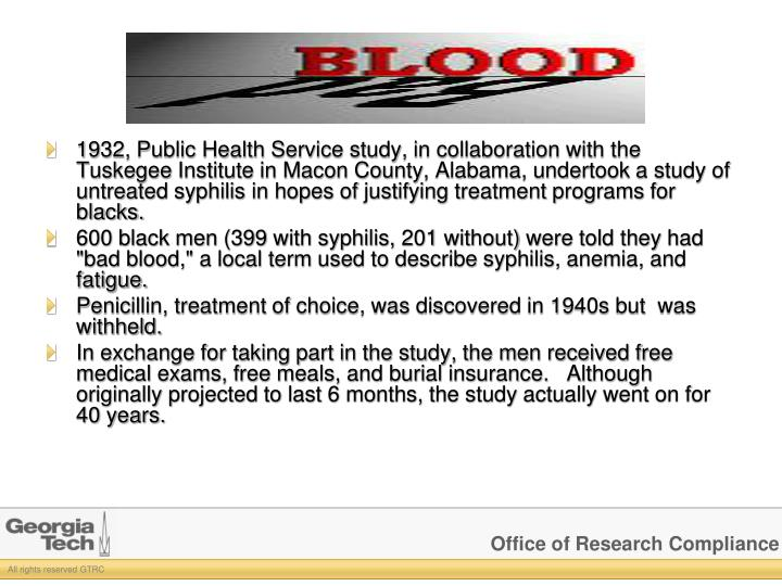 1932, Public Health Service study, in collaboration with the Tuskegee Institute in Macon County, Alabama, undertook a study of untreated syphilis in hopes of justifying treatment programs for blacks.