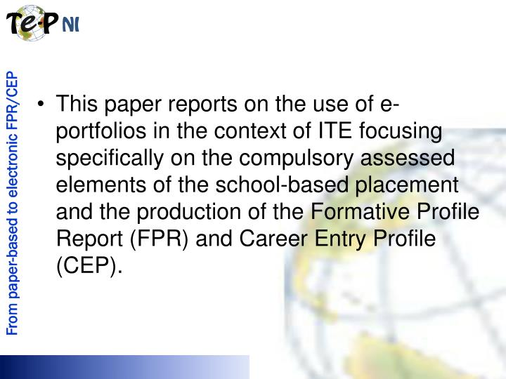 This paper reports on the use of e-portfolios in the context of ITE focusing specifically on the compulsory assessed elements of the school-based placement and the production of the Formative Profile Report (FPR) and Career Entry Profile (CEP).