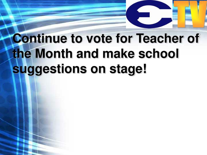 Continue to vote for Teacher of the Month and make school suggestions on stage!