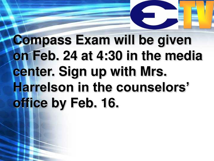 Compass Exam will be given on Feb. 24 at 4:30 in the media center. Sign up with Mrs. Harrelson in the counselors' office by Feb. 16.