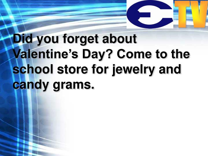 Did you forget about Valentine's Day? Come to the school store for jewelry and candy grams.