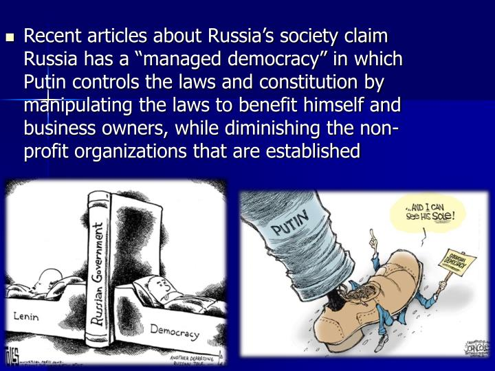 """Recent articles about Russia's society claim Russia has a """"managed democracy"""" in which Putin controls the laws and constitution by manipulating the laws to benefit himself and business owners, while diminishing the non-profit organizations that are established"""