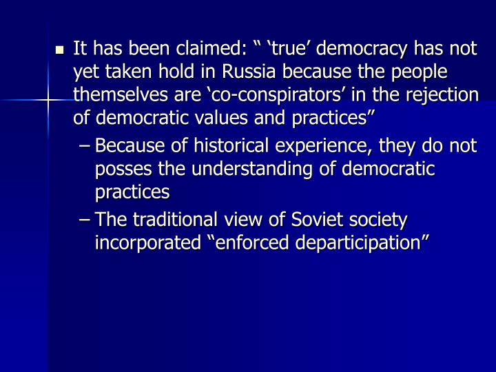 """It has been claimed: """" 'true' democracy has not yet taken hold in Russia because the people themselves are 'co-conspirators' in the rejection of democratic values and practices"""""""