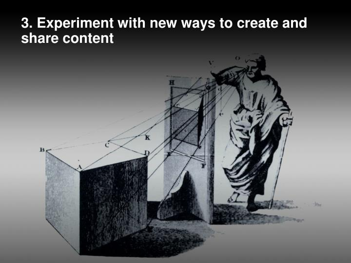 3. Experiment with new ways to create and share content