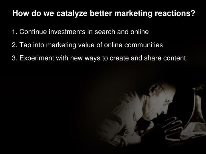 How do we catalyze better marketing reactions?