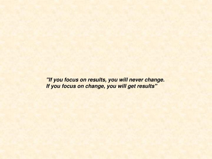 """""""If you focus on results, you will never change."""