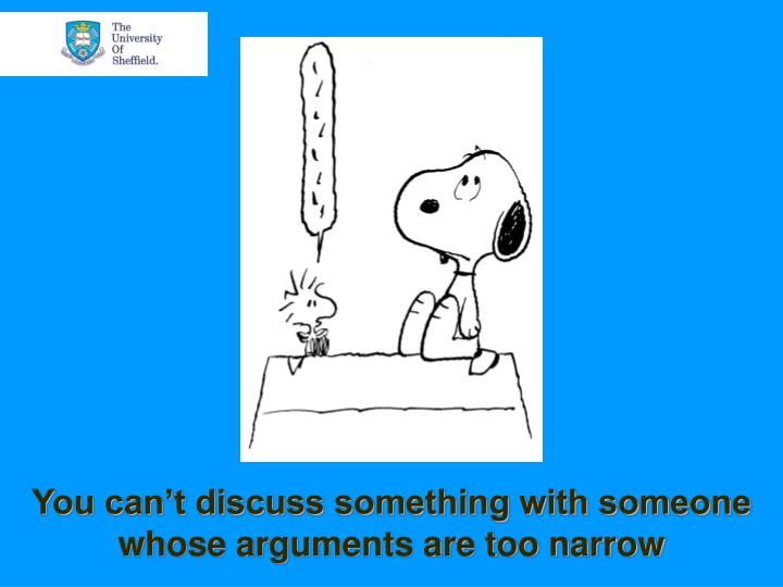 You can't discuss something with someone whose arguments are too narrow