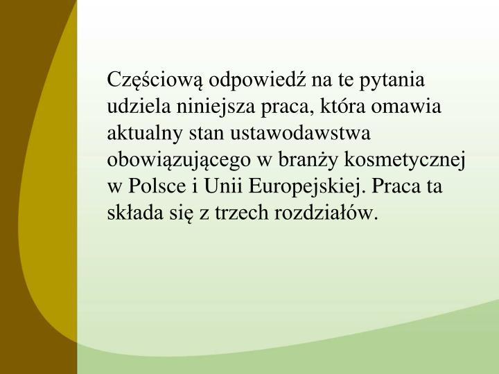 Częściową odpowiedź na te pytania udziela niniejsza praca, która omawia aktualny stan ustawodawstwa obowiązującego w branży kosmetycznej w Polsce i Unii Europejskiej. Praca ta składa się z trzech rozdziałów.