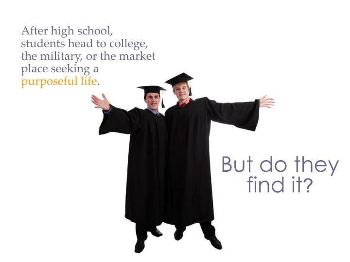 After high school, students head to college, the military, or the market place seeking a