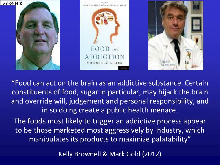 """""""Food can act on the brain as an addictive substance. Certain constituents of food, sugar in particular, may hijack the brain and override will, judgement and personal responsibility, and in so doing create a public health menace."""