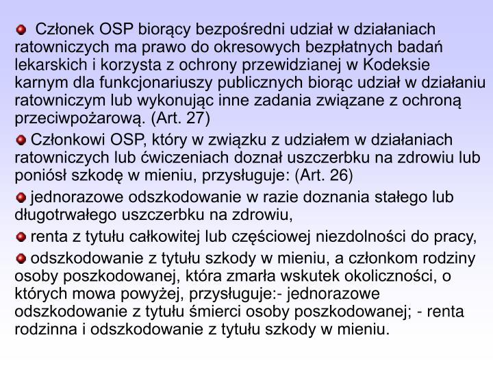 Członek OSP biorący bezpośredni udział w działaniach ratowniczych ma prawo do okresowych bezpłatnych badań lekarskich i korzysta z ochrony przewidzianej w Kodeksie karnym dla funkcjonariuszy publicznych biorąc udział w działaniu ratowniczym lub wykonując inne zadania związane z ochroną przeciwpożarową. (Art. 27)