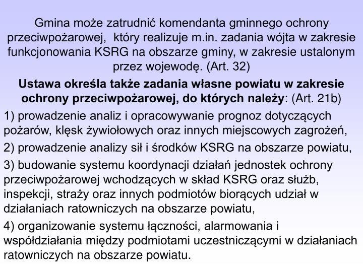Gmina może zatrudnić komendanta gminnego ochrony przeciwpożarowej,  który realizuje m.in. zadania wójta w zakresie funkcjonowania KSRG na obszarze gminy, w zakresie ustalonym przez wojewodę. (Art. 32)