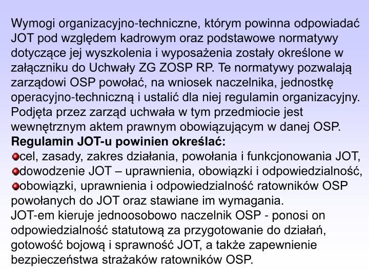 Wymogi organizacyjno-techniczne, którym powinna odpowiadać JOT pod względem kadrowym oraz podstawowe normatywy dotyczące jej wyszkolenia i wyposażenia zostały określone w załączniku do Uchwały ZG ZOSP RP. Te normatywy pozwalają zarządowi OSP powołać, na wniosek naczelnika, jednostkę operacyjno-techniczną i ustalić dla niej regulamin organizacyjny. Podjęta przez zarząd uchwała w tym przedmiocie jest wewnętrznym aktem prawnym obowiązującym w danej OSP.