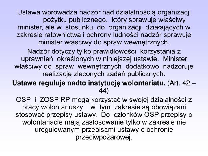 Ustawa wprowadza nadzór nad działalnością organizacjipożytku publicznego,  który sprawuje właściwy minister, ale w  stosunku  do  organizacji  działających w zakresie ratownictwa i ochrony ludności nadzór sprawuje minister właściwy do spraw wewnętrznych.