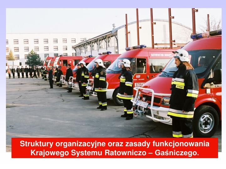 Struktury organizacyjne oraz zasady funkcjonowania Krajowego Systemu Ratowniczo – Gaśniczego.