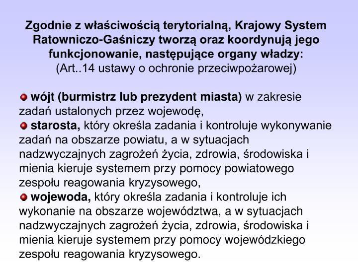 Zgodnie z właściwością terytorialną, Krajowy System Ratowniczo-Gaśniczy tworzą oraz koordynują jego funkcjonowanie, następujące organy władzy: