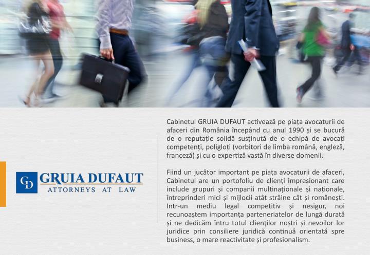 Cabinetul GRUIA DUFAUT activează pe piața avocaturii de afaceri din România începând cu anul 1990 și se bucură de o reputație solidă susținută de o echipă de avocați competenți, poligloți (vorbitori de limba română, engleză, franceză) și cu o expertiză vastă în diverse domenii.