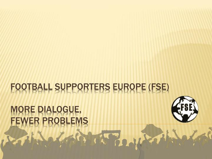 Football supporters europe fse more dialogue fewer problems