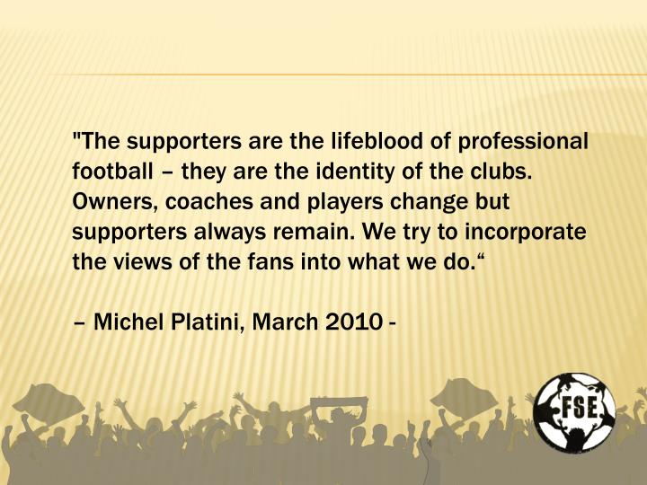"""The supporters are the lifeblood of professional football – they are the identity of the clubs. Owners, coaches and players change but supporters always remain. We try to incorporate the views of the fans into what we do."""