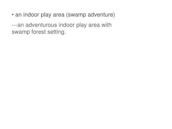 an indoor play area (swamp adventure)
