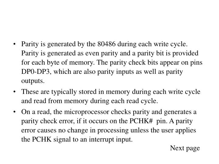 Parity is generated by the 80486 during each write cycle. Parity is generated as even parity and a parity bit is provided for each byte of memory. The parity check bits appear on pins DP0-DP3, which are also parity inputs as well as parity outputs.