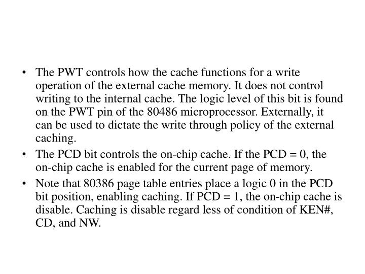 The PWT controls how the cache functions for a write operation of the external cache memory. It does not control writing to the internal cache. The logic level of this bit is found on the PWT pin of the 80486 microprocessor. Externally, it can be used to dictate the write through policy of the external caching.